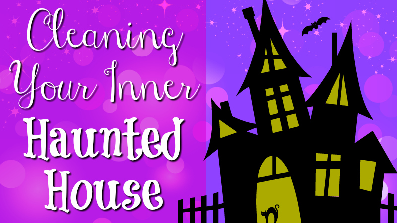 Cleaning Your Inner Haunted House