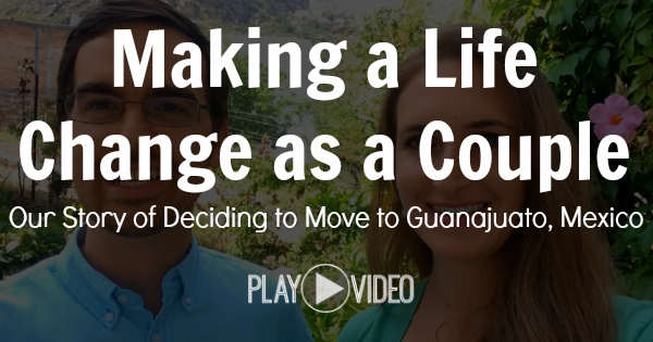 Making a Life Change as a Couple - Our Story of Deciding to Move to Guanajuato Mexico