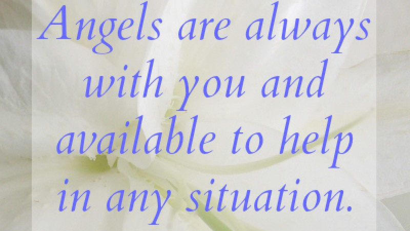 Angels are always with you and available to help in any situation