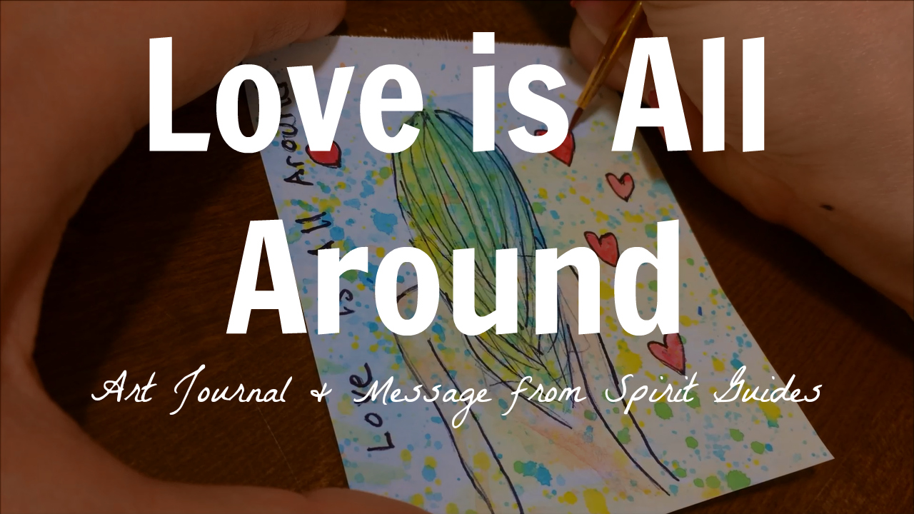 Love is All Around - Art Journal & Message from Spirit Guides