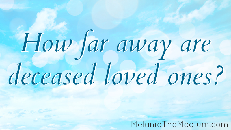 How far away are deceased loved ones