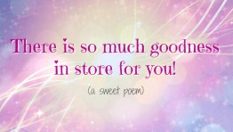 There is so much goodness in store for you! (a sweet poem)